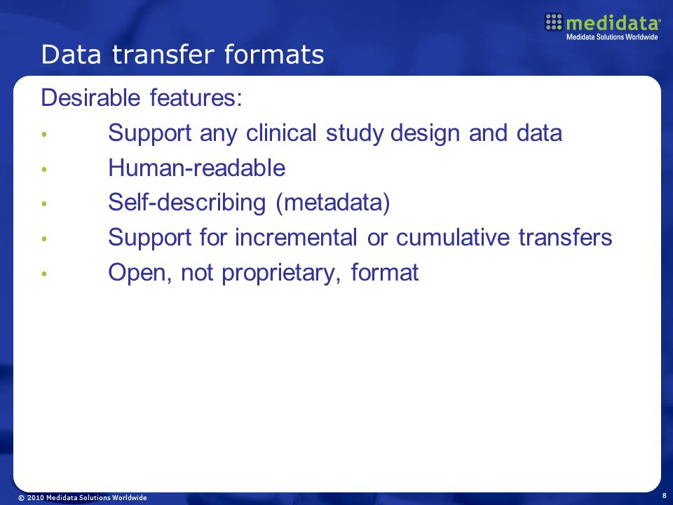 © 2010 Medidata Solutions Worldwide Data transfer formats Desirable features: Support any clinical study design and data Human-readable Self-describin