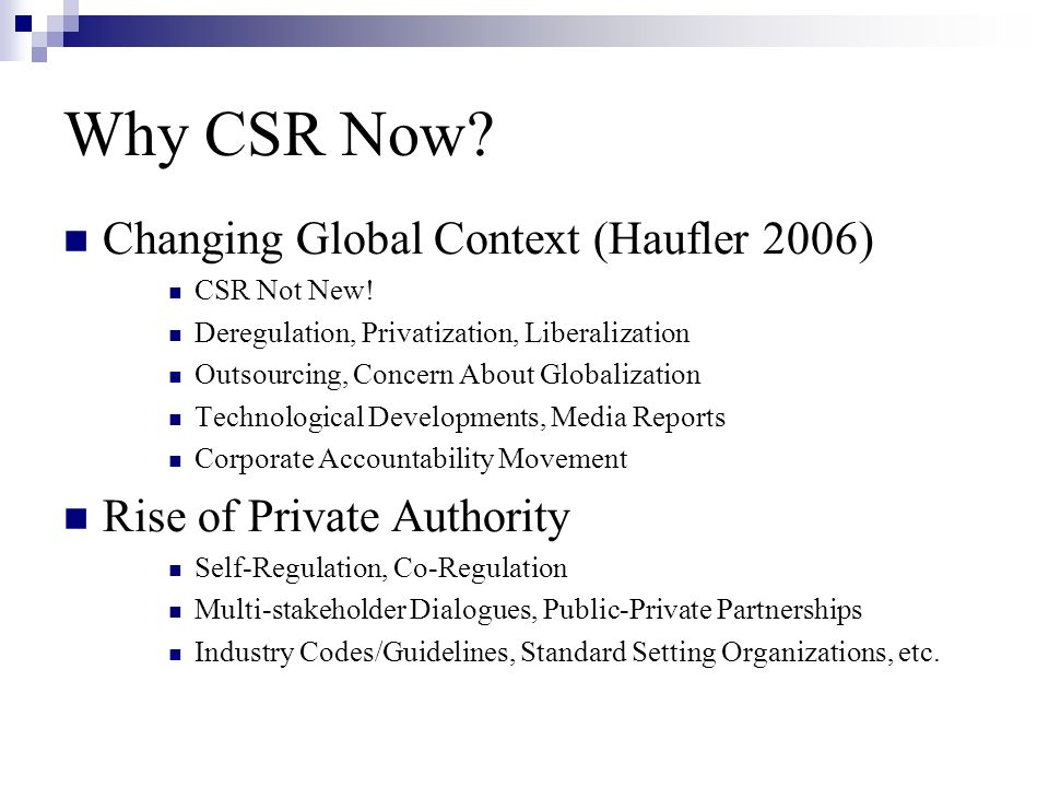 Why CSR Now? Changing Global Context (Haufler 2006) CSR Not New! Deregulation, Privatization, Liberalization Outsourcing, Concern About Globalization