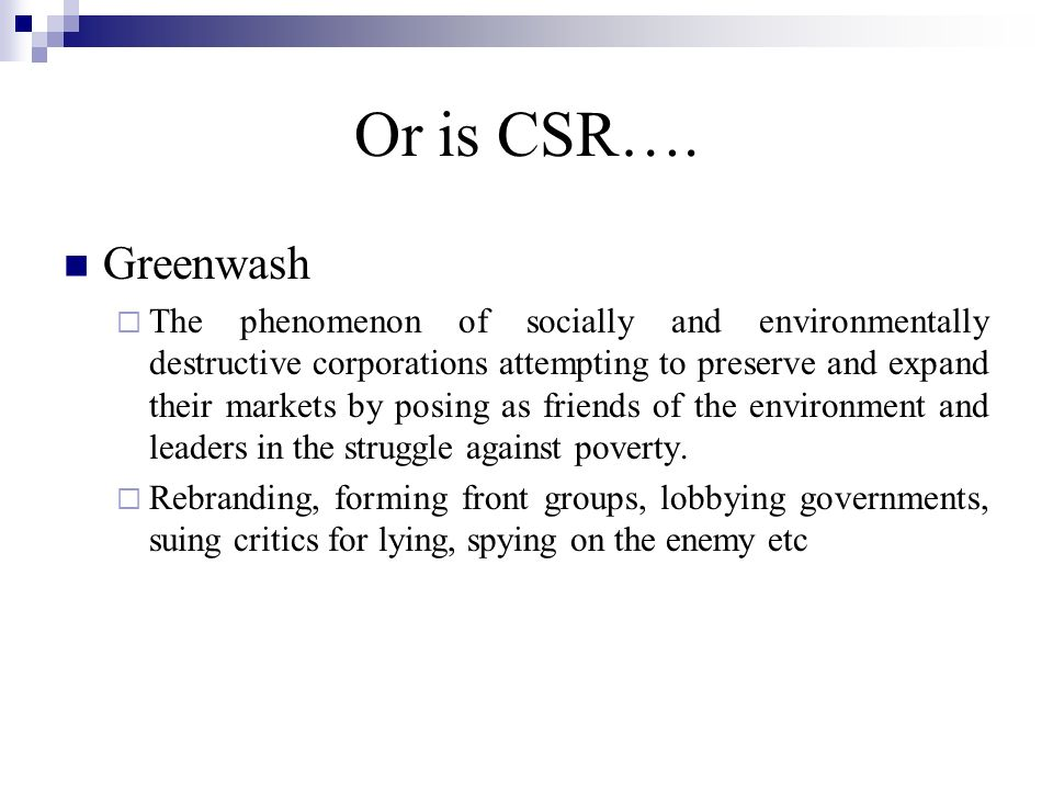 Or is CSR…. Greenwash The phenomenon of socially and environmentally destructive corporations attempting to preserve and expand their markets by posin