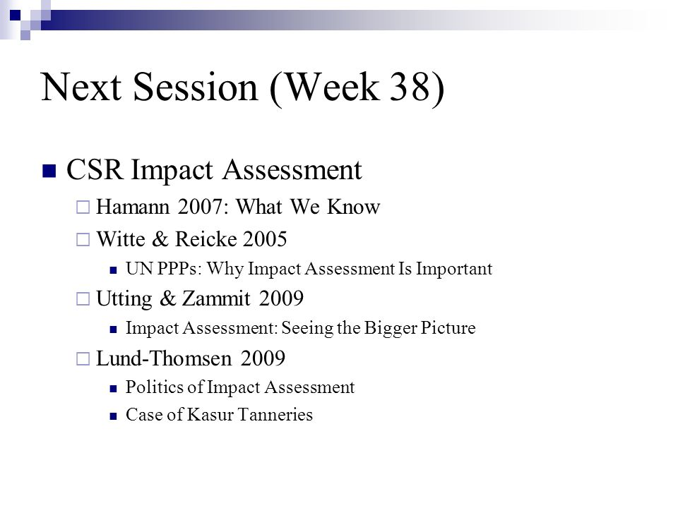 Next Session (Week 38) CSR Impact Assessment Hamann 2007: What We Know Witte & Reicke 2005 UN PPPs: Why Impact Assessment Is Important Utting & Zammit 2009 Impact Assessment: Seeing the Bigger Picture Lund-Thomsen 2009 Politics of Impact Assessment Case of Kasur Tanneries