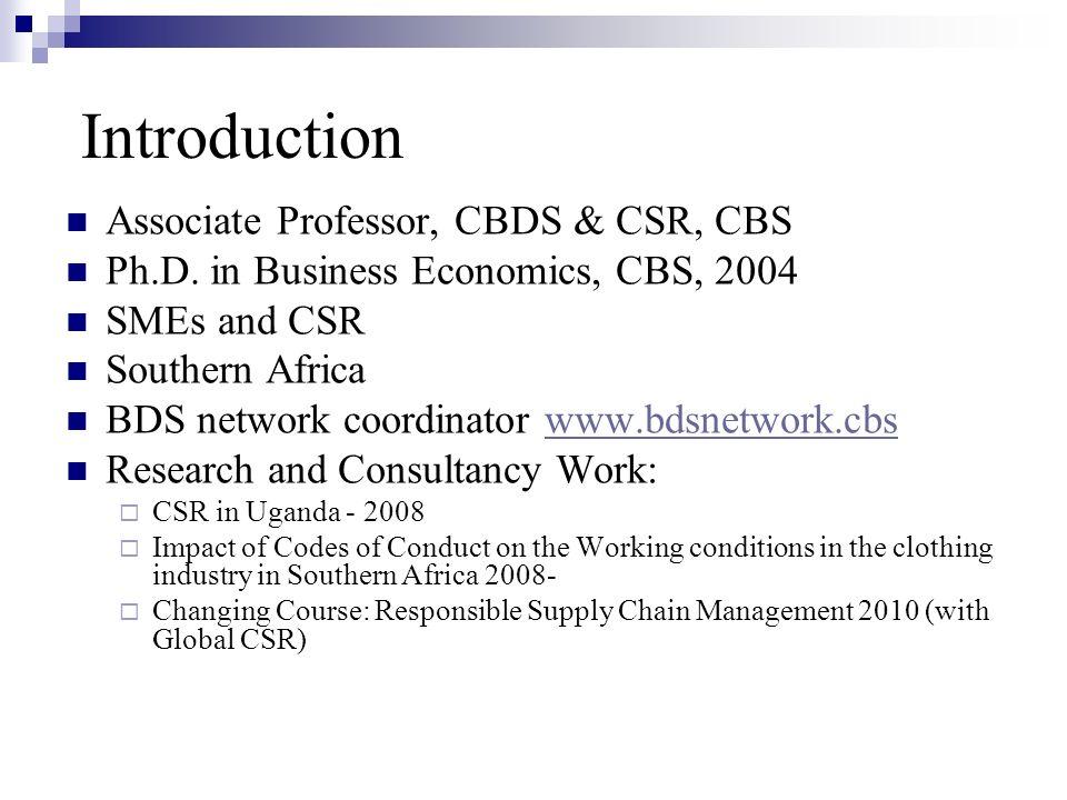Introduction Associate Professor, CBDS & CSR, CBS Ph.D. in Business Economics, CBS, 2004 SMEs and CSR Southern Africa BDS network coordinator www.bdsn