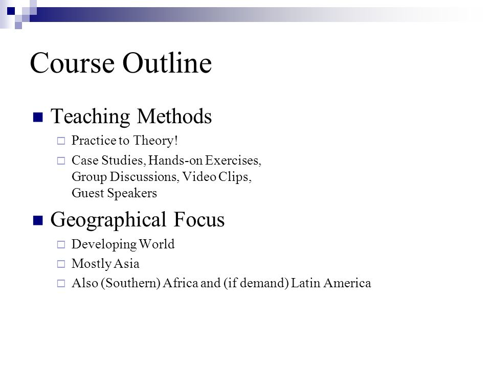 Course Outline Teaching Methods Practice to Theory! Case Studies, Hands-on Exercises, Group Discussions, Video Clips, Guest Speakers Geographical Focu