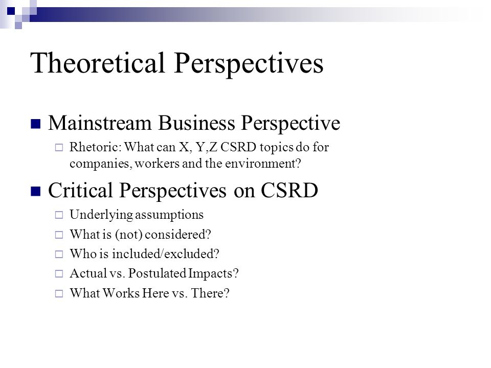 Theoretical Perspectives Mainstream Business Perspective Rhetoric: What can X, Y,Z CSRD topics do for companies, workers and the environment? Critical