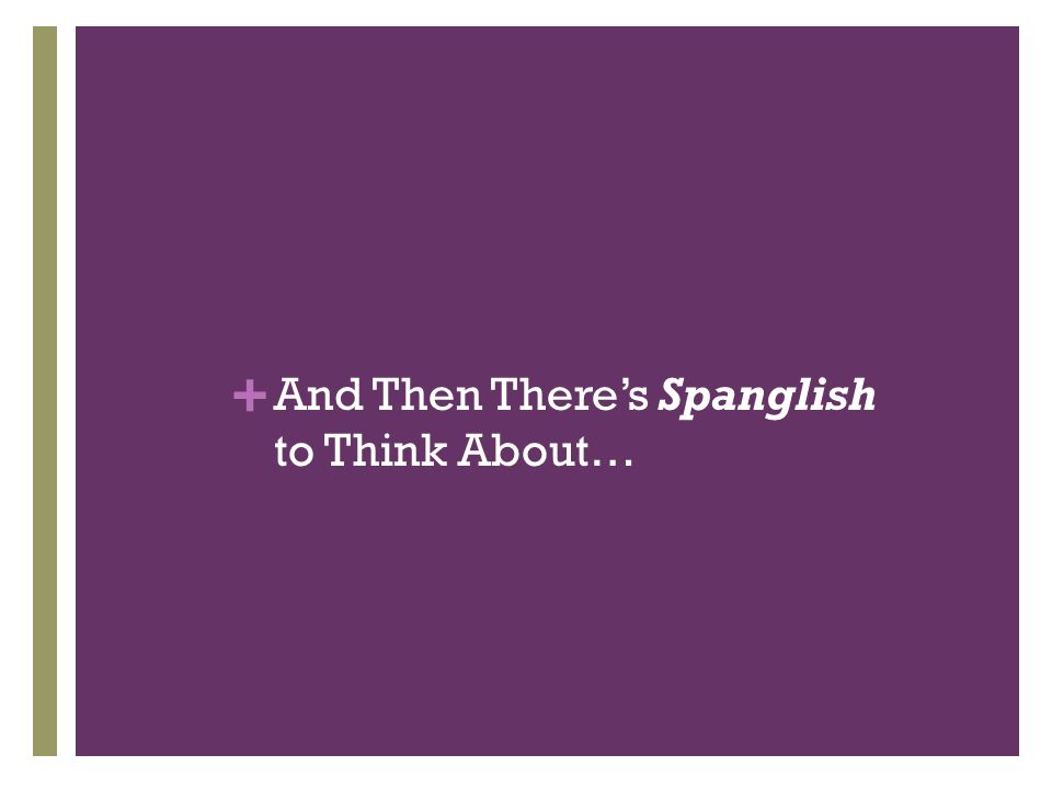 + And Then Theres Spanglish to Think About…