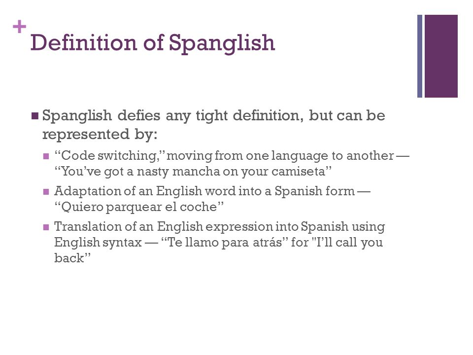 + Definition of Spanglish Spanglish defies any tight definition, but can be represented by: Code switching, moving from one language to another Youve got a nasty mancha on your camiseta Adaptation of an English word into a Spanish form Quiero parquear el coche Translation of an English expression into Spanish using English syntax Te llamo para atrás for Ill call you back
