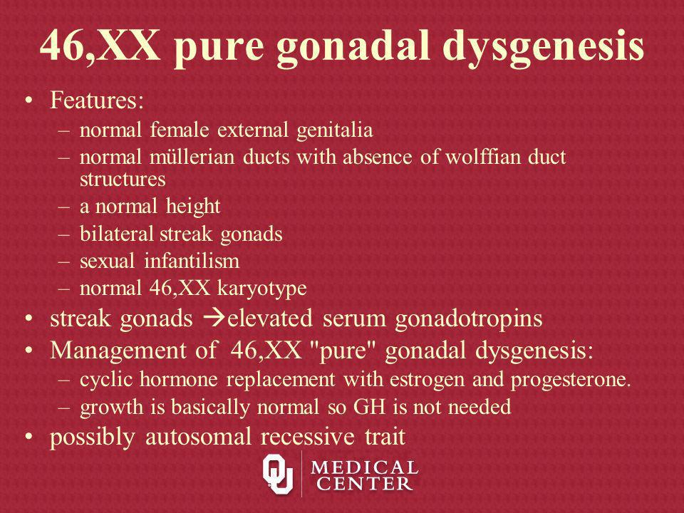 46,XX pure gonadal dysgenesis Features: –normal female external genitalia –normal müllerian ducts with absence of wolffian duct structures –a normal h