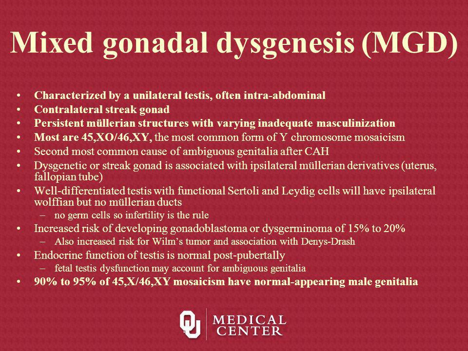 Mixed gonadal dysgenesis (MGD) Characterized by a unilateral testis, often intra-abdominal Contralateral streak gonad Persistent müllerian structures