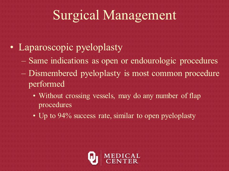 Surgical Management Laparoscopic pyeloplasty –Same indications as open or endourologic procedures –Dismembered pyeloplasty is most common procedure pe