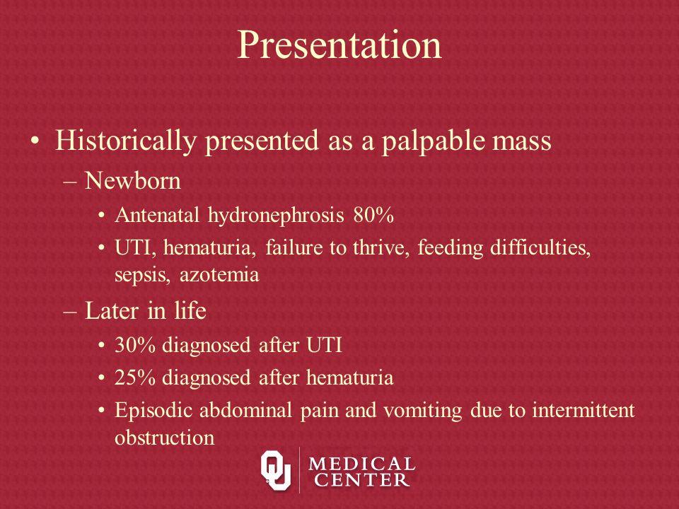 Presentation Historically presented as a palpable mass –Newborn Antenatal hydronephrosis 80% UTI, hematuria, failure to thrive, feeding difficulties,