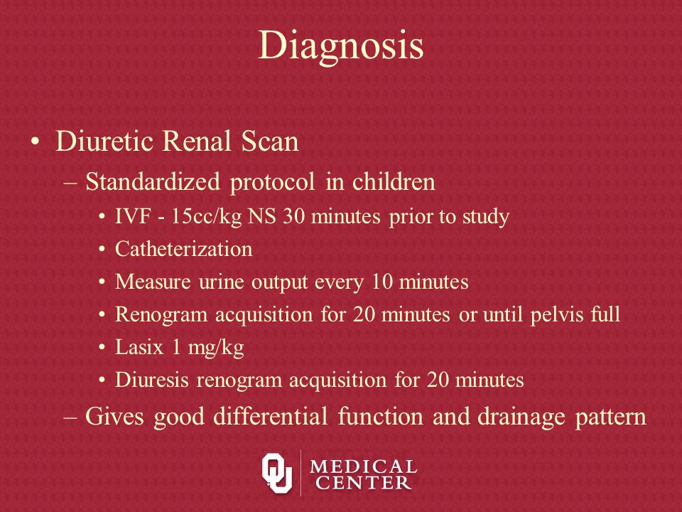 Diagnosis Diuretic Renal Scan –Standardized protocol in children IVF - 15cc/kg NS 30 minutes prior to study Catheterization Measure urine output every