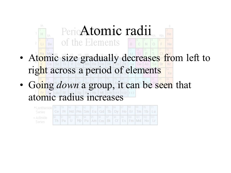 Atomic radii Atomic size gradually decreases from left to right across a period of elements Going down a group, it can be seen that atomic radius incr