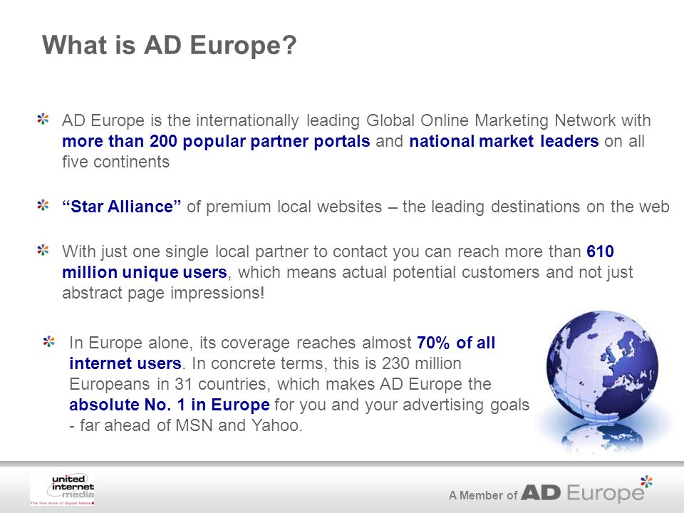 A Member of What is AD Europe? AD Europe is the internationally leading Global Online Marketing Network with more than 200 popular partner portals and