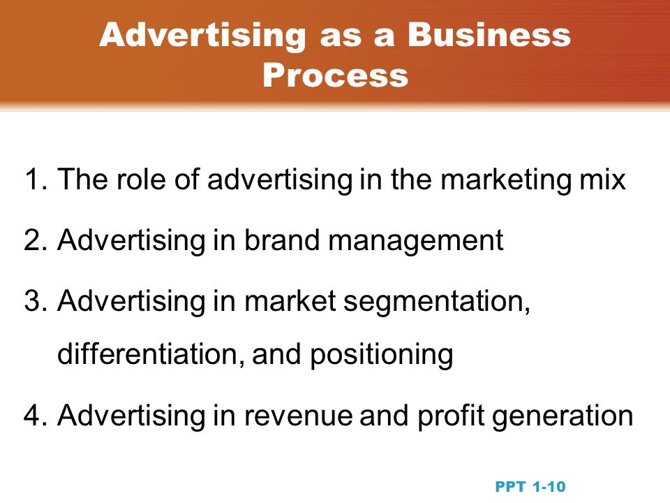1.The role of advertising in the marketing mix 2.Advertising in brand management 3.Advertising in market segmentation, differentiation, and positioning 4.Advertising in revenue and profit generation Advertising as a Business Process PPT 1-10