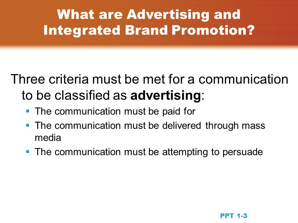 Three criteria must be met for a communication to be classified as advertising: The communication must be paid for The communication must be delivered through mass media The communication must be attempting to persuade What are Advertising and Integrated Brand Promotion.