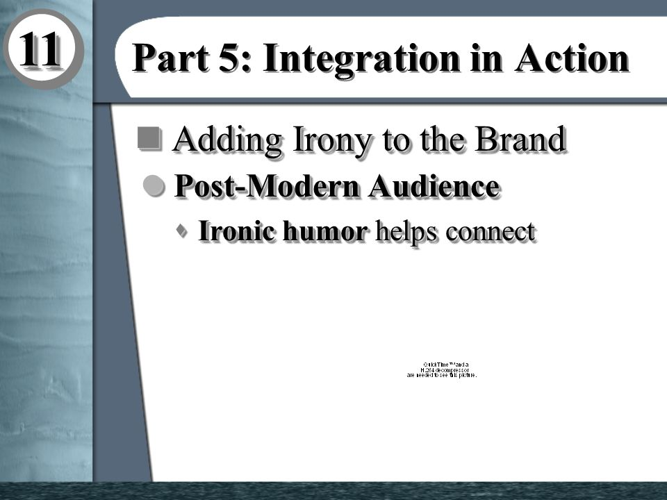 1111 Part 5: Integration in Action n Adding Irony to the Brand l Post-Modern Audience s Ironic humor helps connect l Post-Modern Audience s Ironic humor helps connect