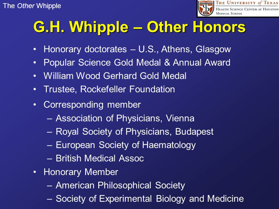 The Other Whipple G.H. Whipple – Other Honors Honorary doctorates – U.S., Athens, Glasgow Popular Science Gold Medal & Annual Award William Wood Gerha