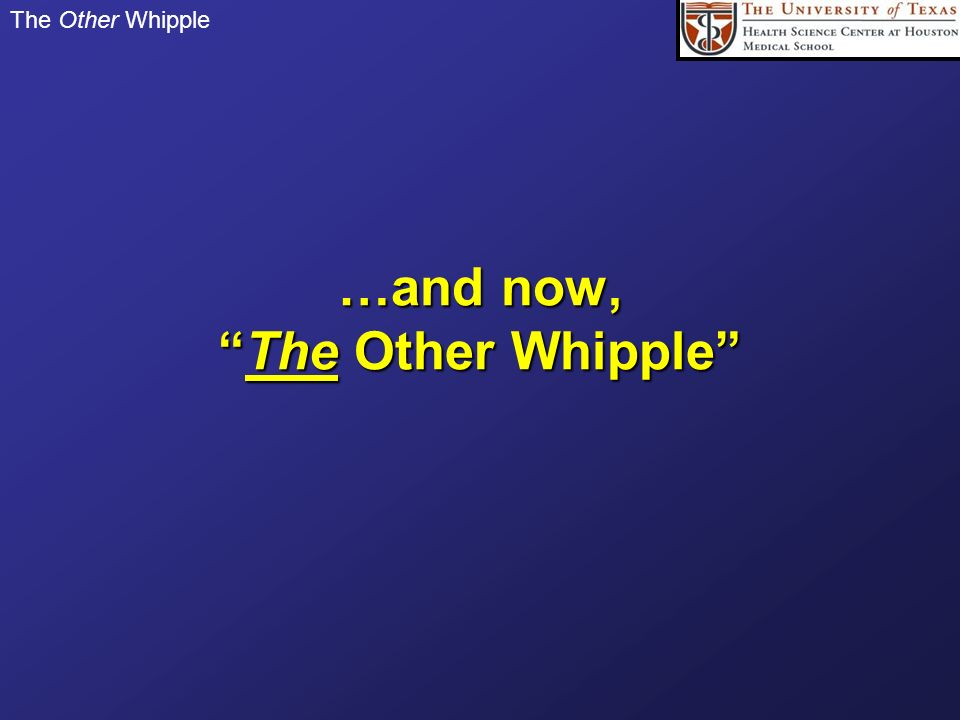 The Other Whipple …and now,The Other Whipple
