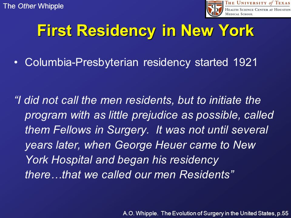 The Other Whipple First Residency in New York Columbia-Presbyterian residency started 1921 I did not call the men residents, but to initiate the progr