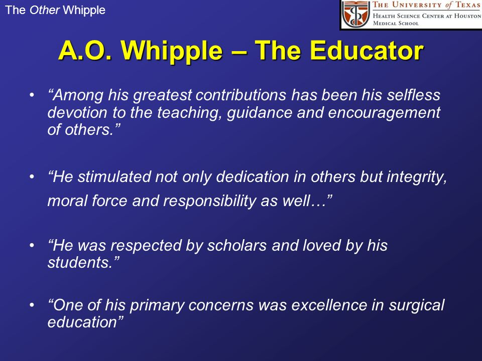The Other Whipple A.O. Whipple – The Educator Among his greatest contributions has been his selfless devotion to the teaching, guidance and encouragem