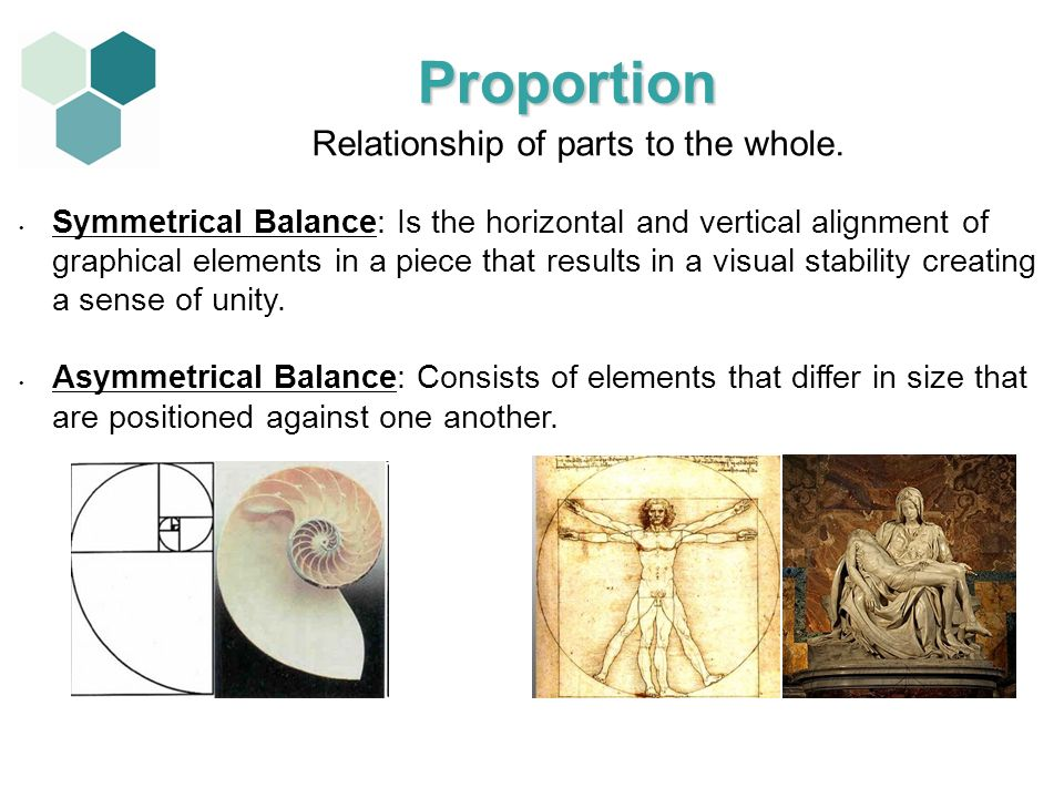 Relationship of parts to the whole. Symmetrical Balance: Is the horizontal and vertical alignment of graphical elements in a piece that results in a v