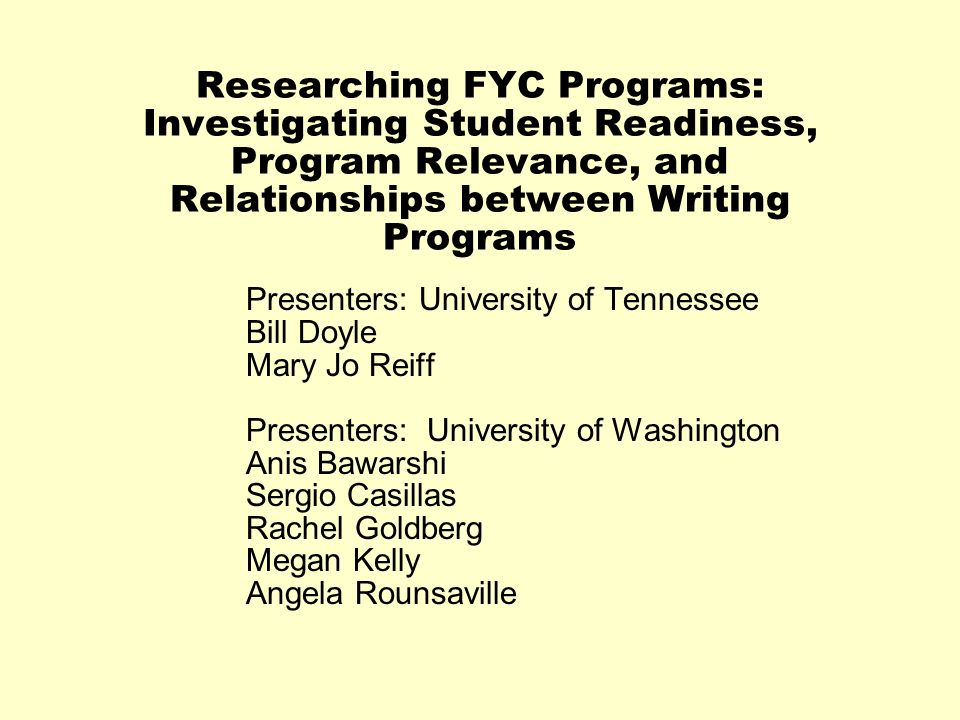 Researching FYC Programs: Investigating Student Readiness, Program Relevance, and Relationships between Writing Programs Presenters: University of Ten