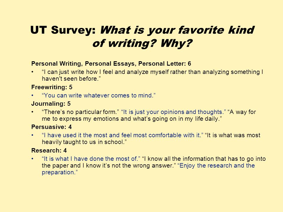 UT Survey: What is your favorite kind of writing? Why? Personal Writing, Personal Essays, Personal Letter: 6 I can just write how I feel and analyze m