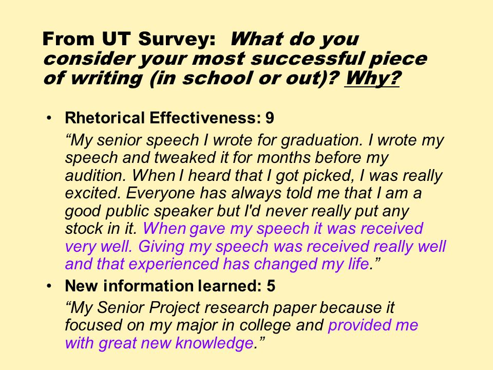 From UT Survey: What do you consider your most successful piece of writing (in school or out)? Why? Rhetorical Effectiveness: 9 My senior speech I wro