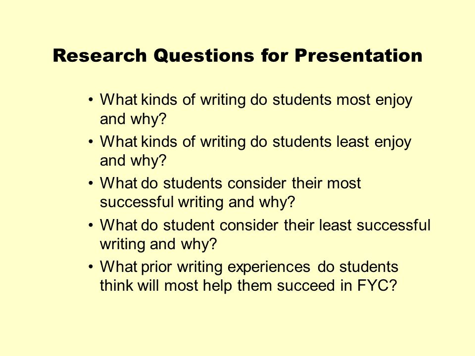 Research Questions for Presentation What kinds of writing do students most enjoy and why? What kinds of writing do students least enjoy and why? What