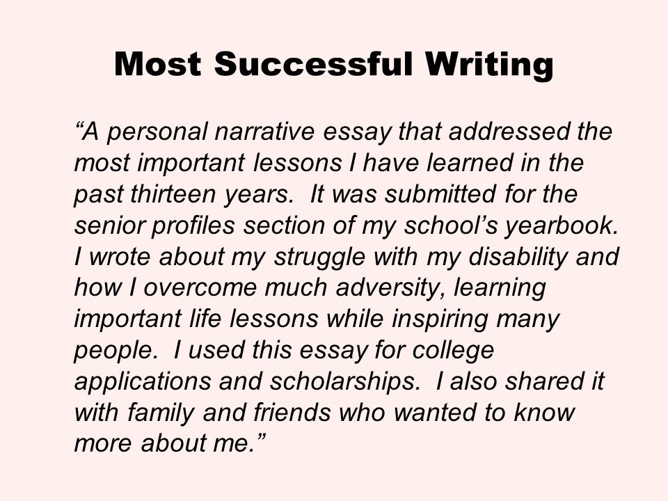Most Successful Writing A personal narrative essay that addressed the most important lessons I have learned in the past thirteen years. It was submitt