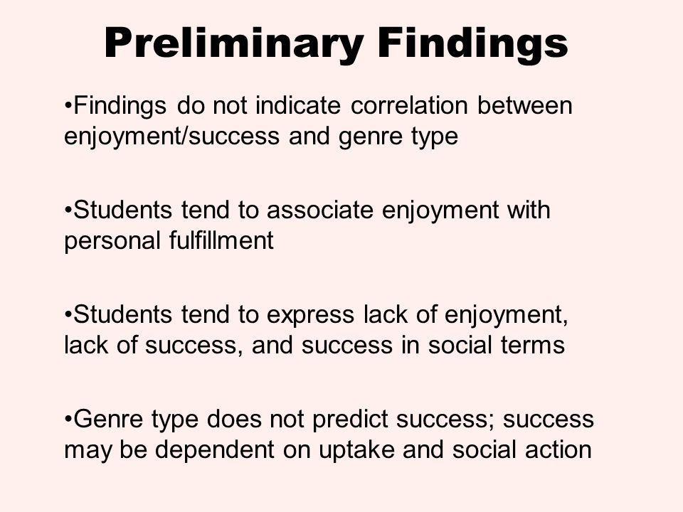 Preliminary Findings Findings do not indicate correlation between enjoyment/success and genre type Students tend to associate enjoyment with personal