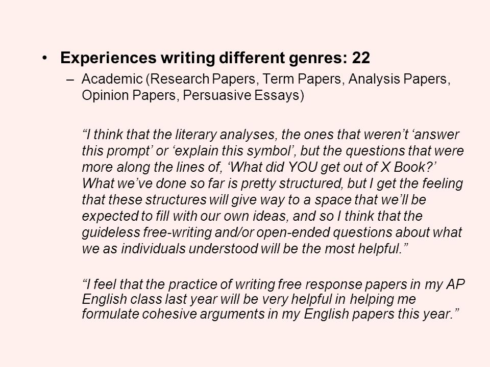 Experiences writing different genres: 22 –Academic (Research Papers, Term Papers, Analysis Papers, Opinion Papers, Persuasive Essays) I think that the
