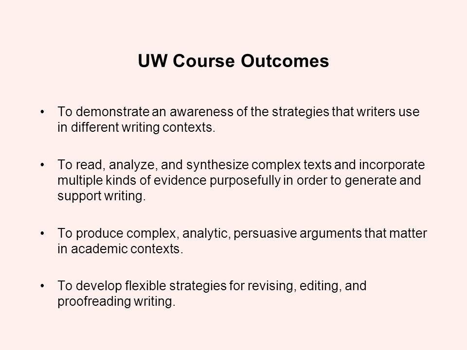 UW Course Outcomes To demonstrate an awareness of the strategies that writers use in different writing contexts. To read, analyze, and synthesize comp