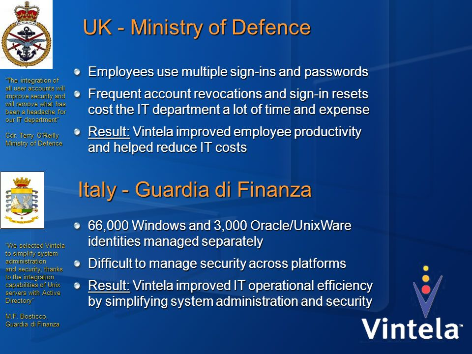 UK - Ministry of Defence Italy - Guardia di Finanza 66,000 Windows and 3,000 Oracle/UnixWare identities managed separately Difficult to manage securit