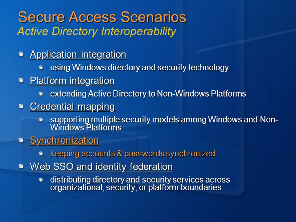 Secure Access Scenarios Application integration using Windows directory and security technology Platform integration extending Active Directory to Non