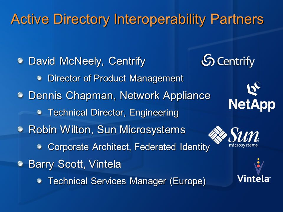 Active Directory Interoperability Partners David McNeely, Centrify Director of Product Management Dennis Chapman, Network Appliance Technical Director