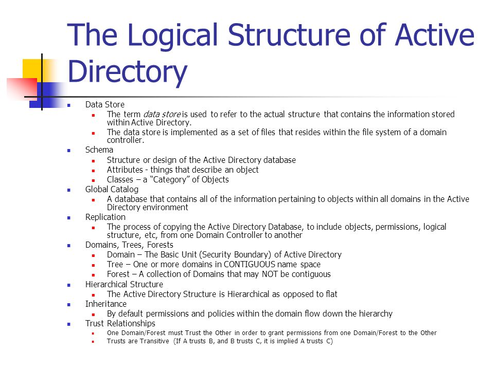 The Logical Structure of Active Directory Data Store The term data store is used to refer to the actual structure that contains the information stored