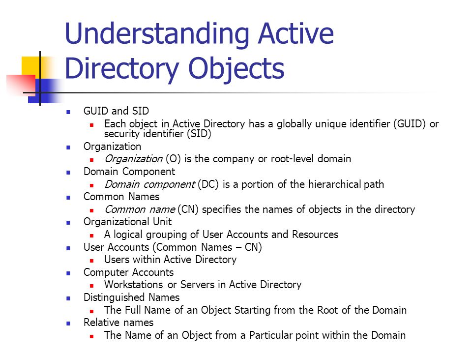 Understanding Active Directory Objects GUID and SID Each object in Active Directory has a globally unique identifier (GUID) or security identifier (SI