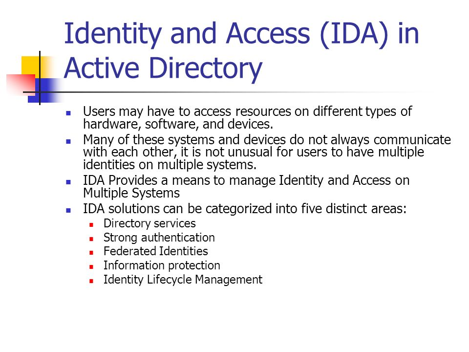 Identity and Access (IDA) in Active Directory Users may have to access resources on different types of hardware, software, and devices. Many of these