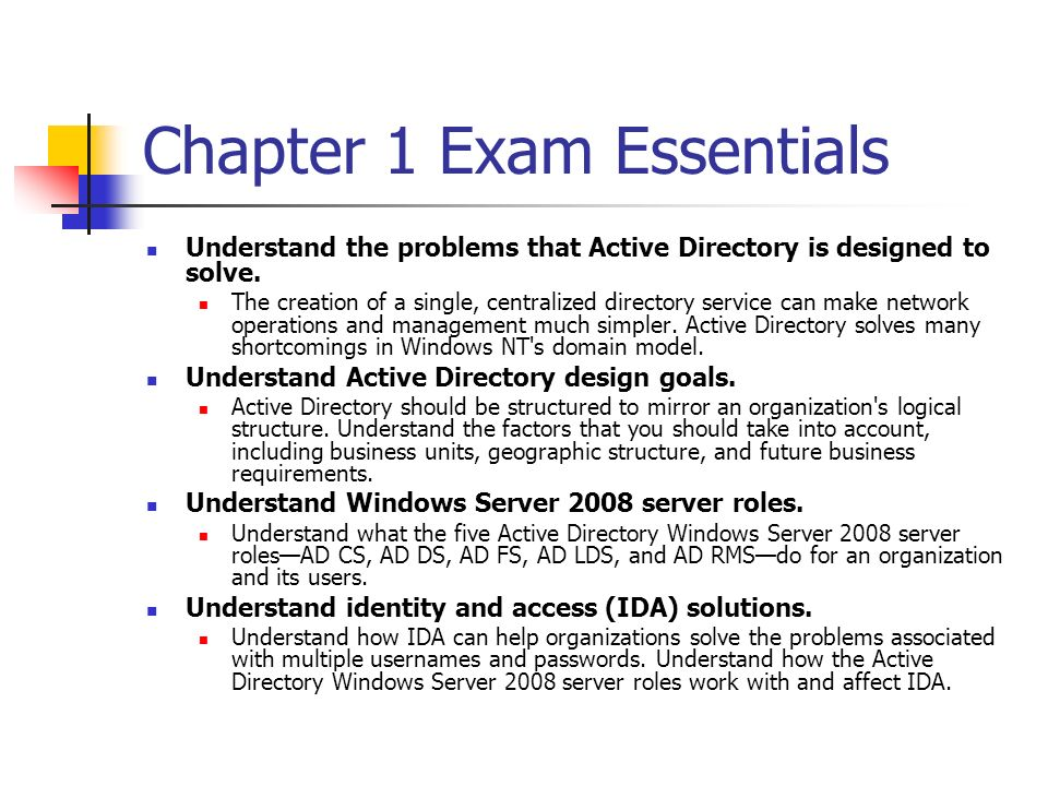 Chapter 1 Exam Essentials Understand the problems that Active Directory is designed to solve. The creation of a single, centralized directory service