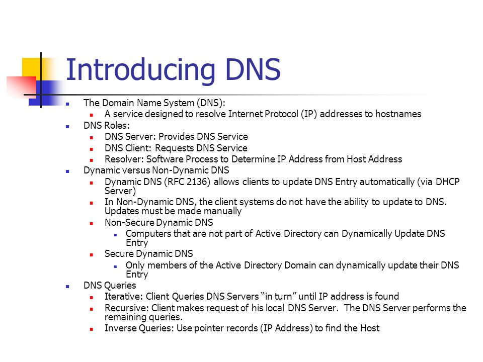 Introducing DNS The Domain Name System (DNS): A service designed to resolve Internet Protocol (IP) addresses to hostnames DNS Roles: DNS Server: Provi