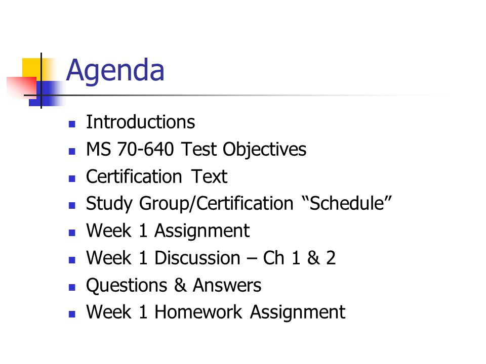 Agenda Introductions MS 70-640 Test Objectives Certification Text Study Group/Certification Schedule Week 1 Assignment Week 1 Discussion – Ch 1 & 2 Qu