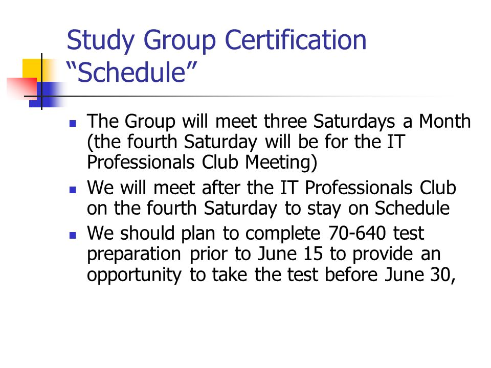 Study Group Certification Schedule The Group will meet three Saturdays a Month (the fourth Saturday will be for the IT Professionals Club Meeting) We