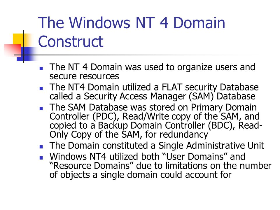 The Benefits of Active Directory Active Directory implements a Hierarchical Structure of Logical as well as Physical Objects, which can, and often do, mimic the Organizational Structure The Security Database is now stored on multiple Read/Write Domain Controllers Active Directory implements a multi-master domain controller, not PDCs or BDCs, but only Domain Controllers, each with the same rights Active Directory can store Millions of Objects, thereby eliminating the need for separate User and Resource Domains Active Directory implements a Distributed, but Centralized Security Database Active Directory is actually a database, which can be extended (extensible), has a Schema (design), and can be queried for information The Domain Concept has been maintained and serves as a Security Boundary within the database