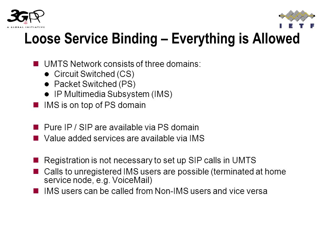 Loose Service Binding – Everything is Allowed UMTS Network consists of three domains: Circuit Switched (CS) Packet Switched (PS) IP Multimedia Subsystem (IMS) IMS is on top of PS domain Pure IP / SIP are available via PS domain Value added services are available via IMS Registration is not necessary to set up SIP calls in UMTS Calls to unregistered IMS users are possible (terminated at home service node, e.g.