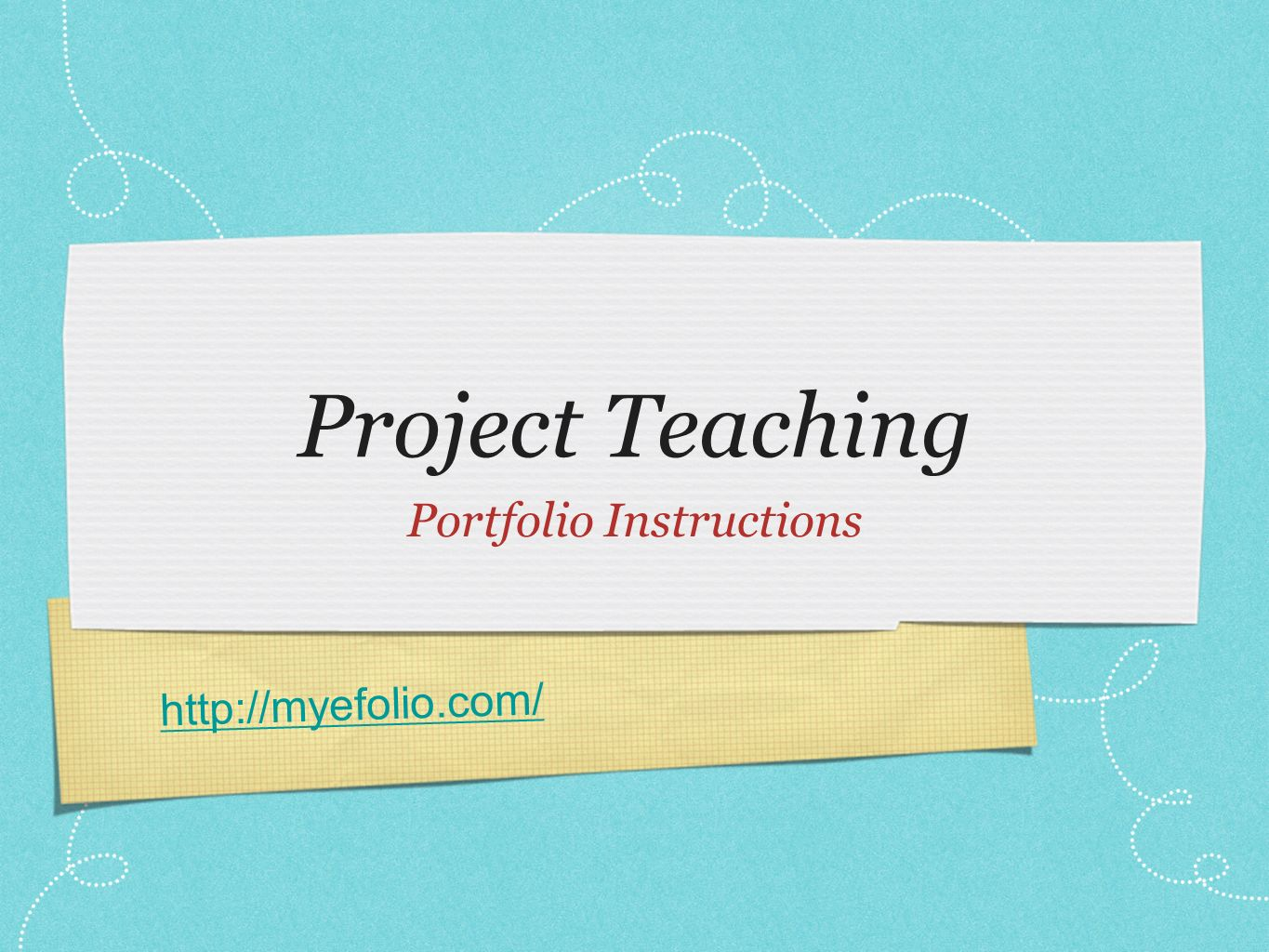 http://myefolio.com/ Project Teaching Portfolio Instructions