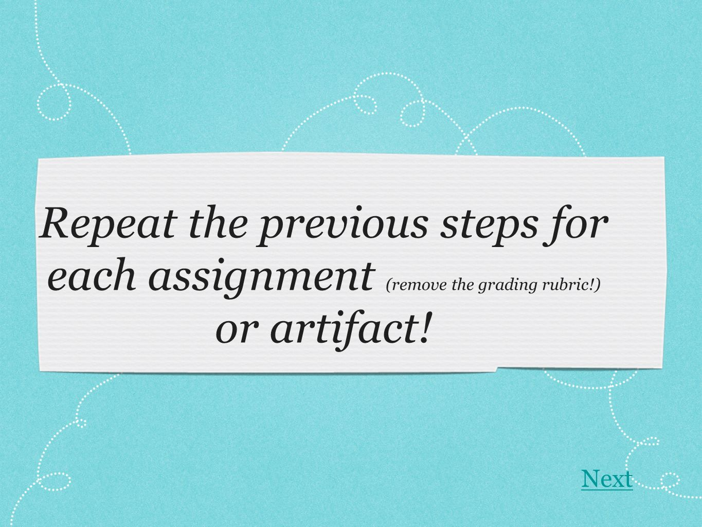 Repeat the previous steps for each assignment (remove the grading rubric!) or artifact! Next