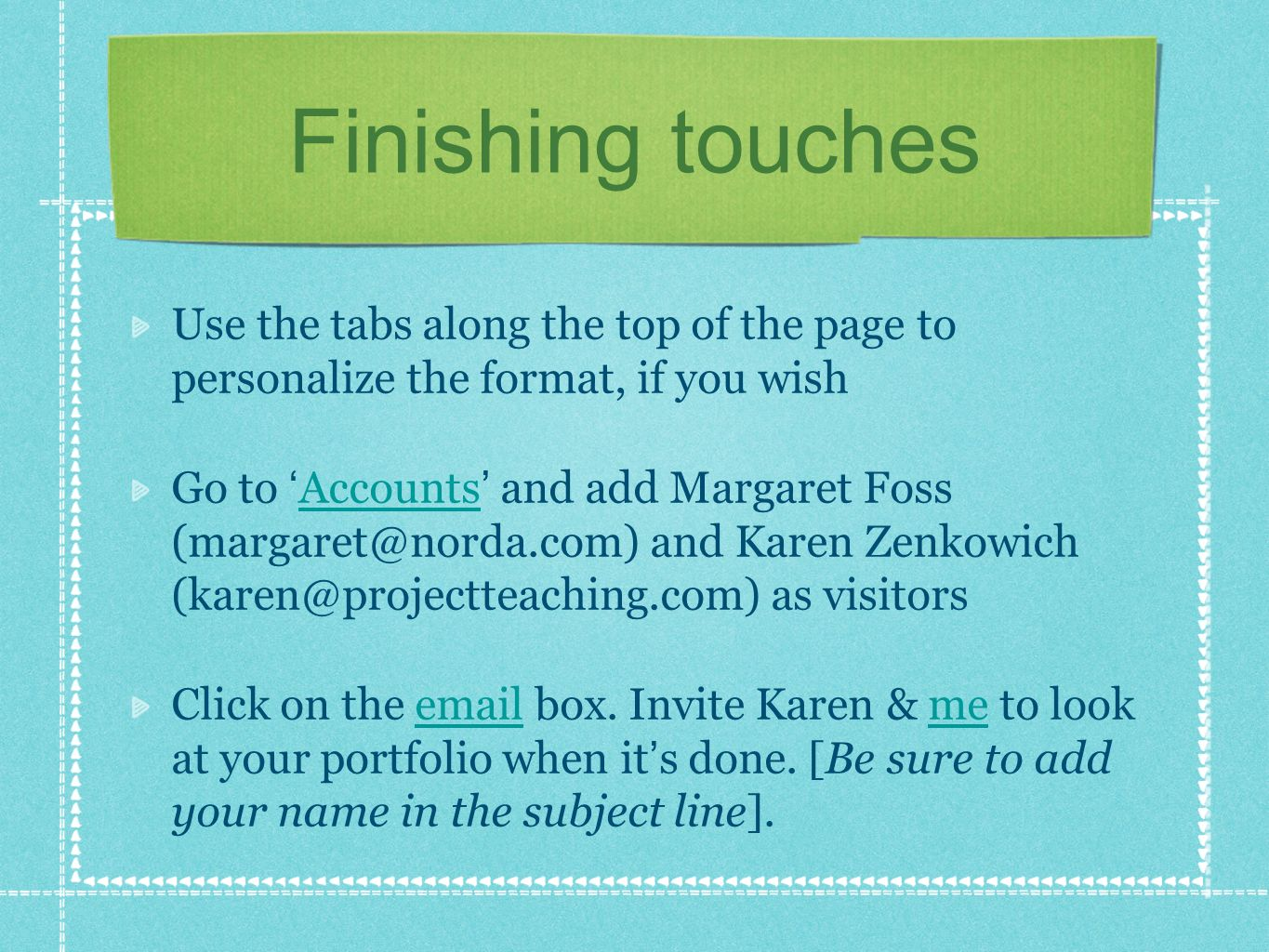 Finishing touches Use the tabs along the top of the page to personalize the format, if you wish Go to Accounts and add Margaret Foss (margaret@norda.com) and Karen Zenkowich (karen@projectteaching.com) as visitors Accounts Click on the email box.