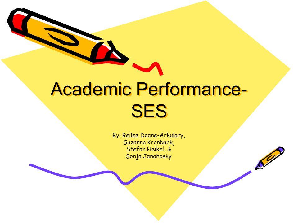 Academic Performance- SES By: Reilee Doane-Arkulary, Suzanna Kronback, Stefan Heikel, & Sonja Janohosky
