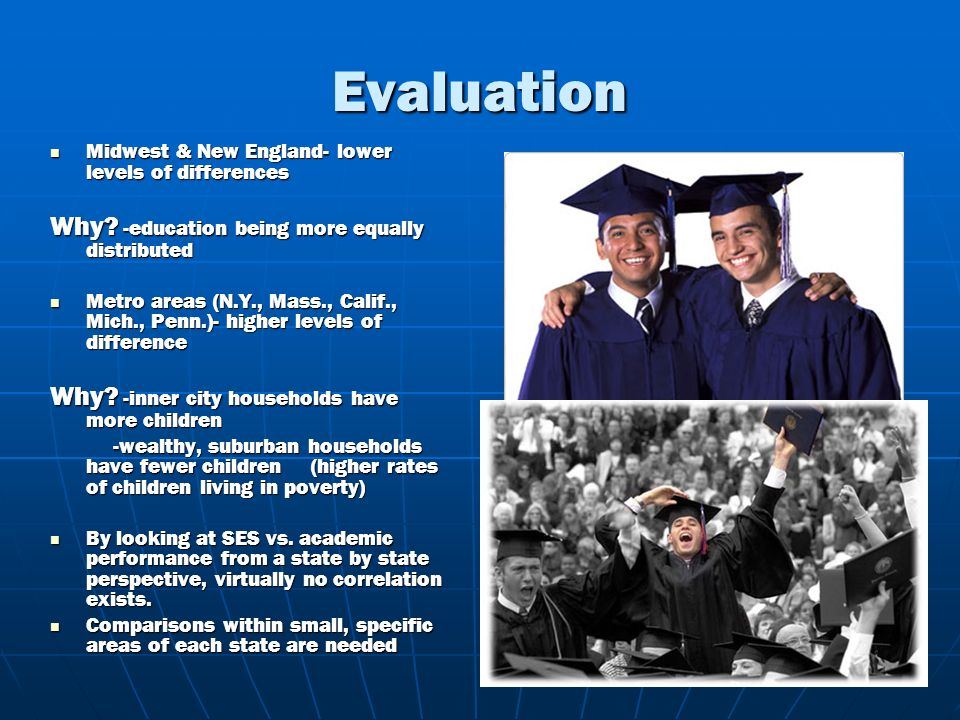 Evaluation Midwest & New England- lower levels of differences Midwest & New England- lower levels of differences Why? -education being more equally di