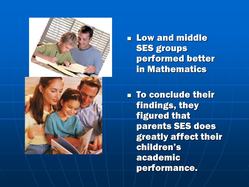 Low and middle SES groups performed better in Mathematics Low and middle SES groups performed better in Mathematics To conclude their findings, they figured that parents SES does greatly affect their childrens academic performance.